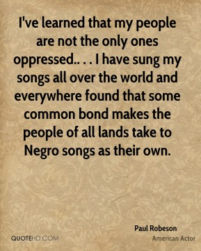 I've learned that my people are not the only ones oppressed.. . . I have sung my songs all over the world and everywhere found that some common bond makes the people of all lands take to Negro songs as their own.