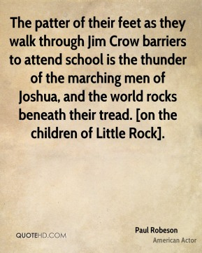 Paul Robeson  - The patter of their feet as they walk through Jim Crow barriers to attend school is the thunder of the marching men of Joshua, and the world rocks beneath their tread. [on the children of Little Rock].