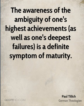 Paul Tillich  - The awareness of the ambiguity of one's highest achievements (as well as one's deepest failures) is a definite symptom of maturity.