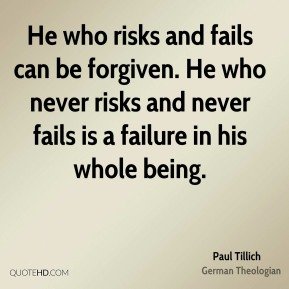 He who risks and fails can be forgiven. He who never risks and never fails is a failure in his whole being.