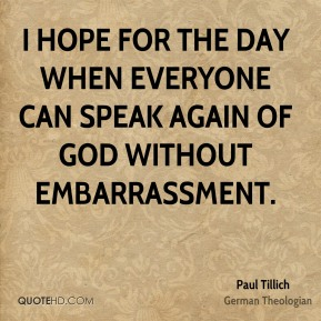 Paul Tillich - I hope for the day when everyone can speak again of God without embarrassment.