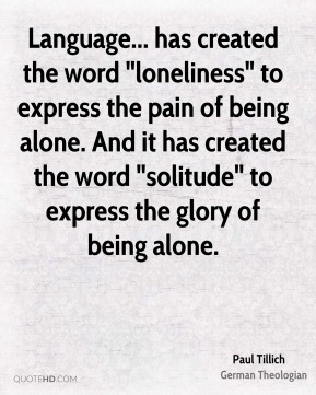 """Language... has created the word """"loneliness"""" to express the pain of being alone. And it has created the word """"solitude"""" to express the glory of being alone."""