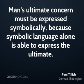 Paul Tillich - Man's ultimate concern must be expressed symbolically, because symbolic language alone is able to express the ultimate.