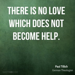There is no love which does not become help.