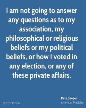 Pete Seeger - I am not going to answer any questions as to my association, my philosophical or religious beliefs or my political beliefs, or how I voted in any election, or any of these private affairs.