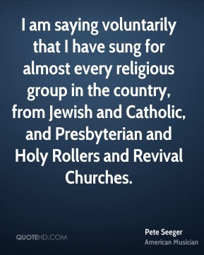 I am saying voluntarily that I have sung for almost every religious group in the country, from Jewish and Catholic, and Presbyterian and Holy Rollers and Revival Churches.