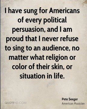 I have sung for Americans of every political persuasion, and I am proud that I never refuse to sing to an audience, no matter what religion or color of their skin, or situation in life.