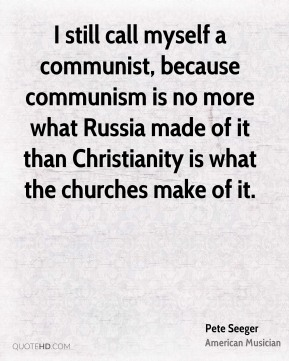 I still call myself a communist, because communism is no more what Russia made of it than Christianity is what the churches make of it.
