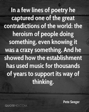 Pete Seeger  - In a few lines of poetry he captured one of the great contradictions of the world: the heroism of people doing something, even knowing it was a crazy something. And he showed how the establishment has used music for thousands of years to support its way of thinking.