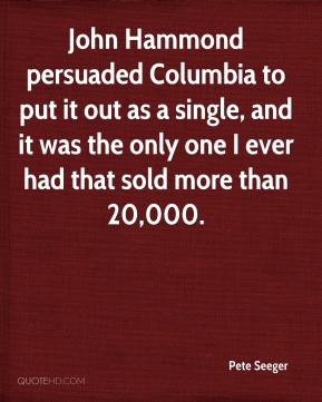 Pete Seeger  - John Hammond persuaded Columbia to put it out as a single, and it was the only one I ever had that sold more than 20,000.