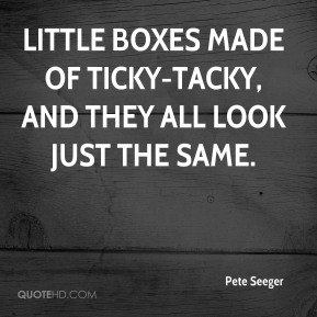 Pete Seeger  - Little boxes made of ticky-tacky, and they all look just the same.
