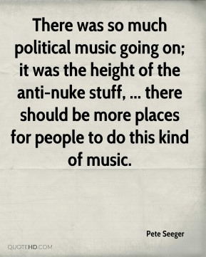 Pete Seeger  - There was so much political music going on; it was the height of the anti-nuke stuff, ... there should be more places for people to do this kind of music.