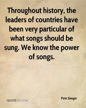 Pete Seeger  - Throughout history, the leaders of countries have been very particular of what songs should be sung. We know the power of songs.