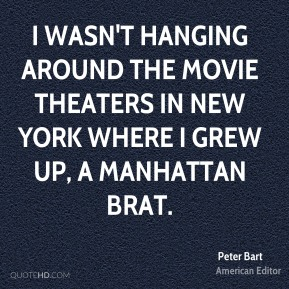 Peter Bart - I wasn't hanging around the movie theaters in New York where I grew up, a Manhattan brat.
