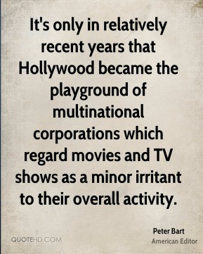 Peter Bart - It's only in relatively recent years that Hollywood became the playground of multinational corporations which regard movies and TV shows as a minor irritant to their overall activity.