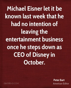 Peter Bart - Michael Eisner let it be known last week that he had no intention of leaving the entertainment business once he steps down as CEO of Disney in October.