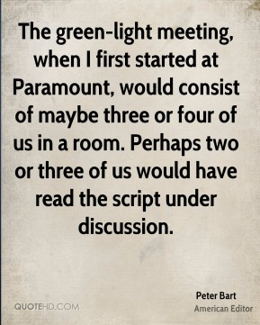 Peter Bart - The green-light meeting, when I first started at Paramount, would consist of maybe three or four of us in a room. Perhaps two or three of us would have read the script under discussion.