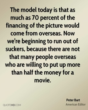 The model today is that as much as 70 percent of the financing of the picture would come from overseas. Now we're beginning to run out of suckers, because there are not that many people overseas who are willing to put up more than half the money for a movie.