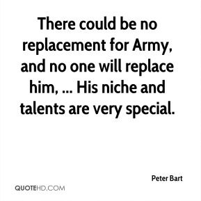 Peter Bart  - There could be no replacement for Army, and no one will replace him, ... His niche and talents are very special.