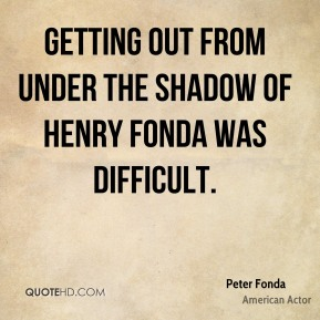 Peter Fonda - Getting out from under the shadow of Henry Fonda was difficult.