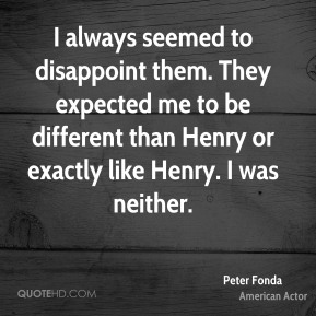 Peter Fonda - I always seemed to disappoint them. They expected me to be different than Henry or exactly like Henry. I was neither.