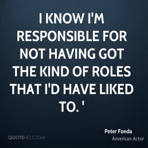 Peter Fonda - I know I'm responsible for not having got the kind of roles that I'd have liked to. '