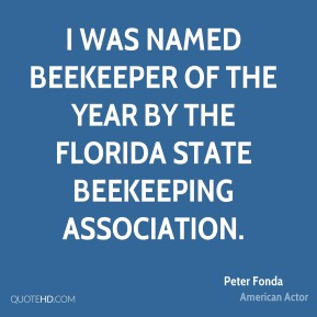 Peter Fonda - I was named Beekeeper of the Year by the Florida State Beekeeping Association.