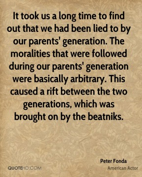 Peter Fonda - It took us a long time to find out that we had been lied to by our parents' generation. The moralities that were followed during our parents' generation were basically arbitrary. This caused a rift between the two generations, which was brought on by the beatniks.