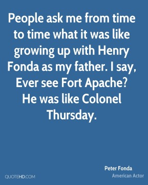Peter Fonda - People ask me from time to time what it was like growing up with Henry Fonda as my father. I say, Ever see Fort Apache? He was like Colonel Thursday.