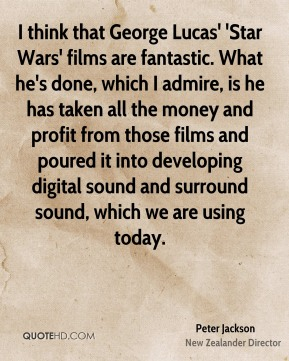 Peter Jackson - I think that George Lucas' 'Star Wars' films are fantastic. What he's done, which I admire, is he has taken all the money and profit from those films and poured it into developing digital sound and surround sound, which we are using today.
