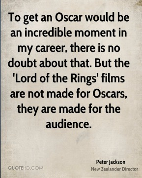 Peter Jackson - To get an Oscar would be an incredible moment in my career, there is no doubt about that. But the 'Lord of the Rings' films are not made for Oscars, they are made for the audience.