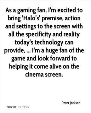 Peter Jackson  - As a gaming fan, I'm excited to bring 'Halo's' premise, action and settings to the screen with all the specificity and reality today's technology can provide, ... I'm a huge fan of the game and look forward to helping it come alive on the cinema screen.