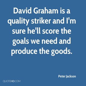Peter Jackson  - David Graham is a quality striker and I'm sure he'll score the goals we need and produce the goods.
