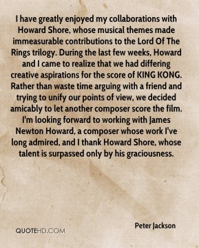 Peter Jackson  - I have greatly enjoyed my collaborations with Howard Shore, whose musical themes made immeasurable contributions to the Lord Of The Rings trilogy. During the last few weeks, Howard and I came to realize that we had differing creative aspirations for the score of KING KONG. Rather than waste time arguing with a friend and trying to unify our points of view, we decided amicably to let another composer score the film. I'm looking forward to working with James Newton Howard, a composer whose work I've long admired, and I thank Howard Shore, whose talent is surpassed only by his graciousness.