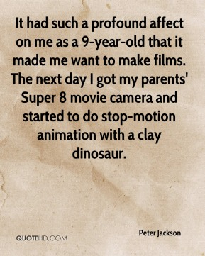 Peter Jackson  - It had such a profound affect on me as a 9-year-old that it made me want to make films. The next day I got my parents' Super 8 movie camera and started to do stop-motion animation with a clay dinosaur.