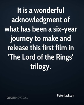 Peter Jackson  - It is a wonderful acknowledgment of what has been a six-year journey to make and release this first film in 'The Lord of the Rings' trilogy.