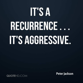 Peter Jackson  - It's a recurrence . . . it's aggressive.