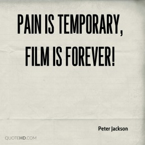 Peter Jackson  - Pain is temporary, film is forever!