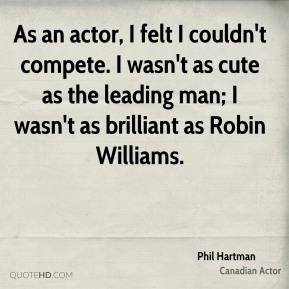 Phil Hartman - As an actor, I felt I couldn't compete. I wasn't as cute as the leading man; I wasn't as brilliant as Robin Williams.