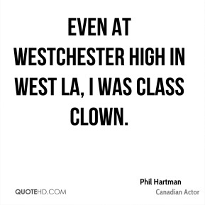 Phil Hartman - Even at Westchester High in West LA, I was class clown.