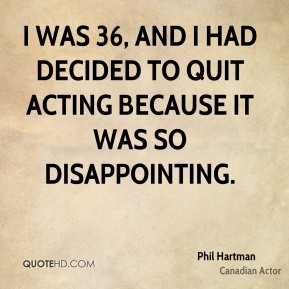 I was 36, and I had decided to quit acting because it was so disappointing.