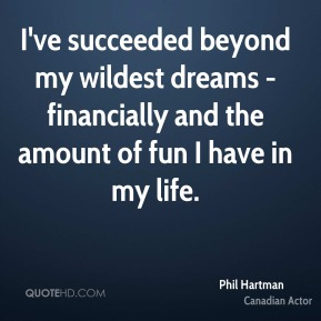 I've succeeded beyond my wildest dreams - financially and the amount of fun I have in my life.