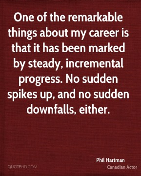 Phil Hartman - One of the remarkable things about my career is that it has been marked by steady, incremental progress. No sudden spikes up, and no sudden downfalls, either.