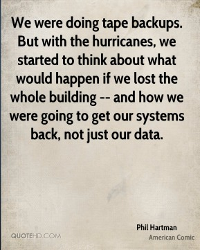 We were doing tape backups. But with the hurricanes, we started to think about what would happen if we lost the whole building -- and how we were going to get our systems back, not just our data.