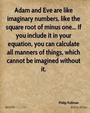 Philip Pullman - Adam and Eve are like imaginary numbers, like the square root of minus one... If you include it in your equation, you can calculate all manners of things, which cannot be imagined without it.