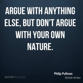 Argue with anything else, but don't argue with your own nature.