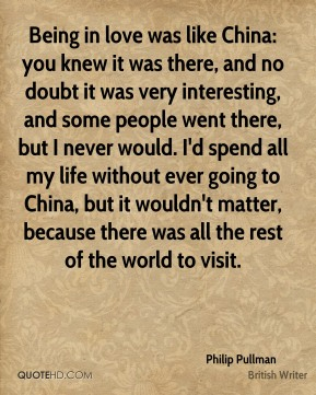 Being in love was like China: you knew it was there, and no doubt it was very interesting, and some people went there, but I never would. I'd spend all my life without ever going to China, but it wouldn't matter, because there was all the rest of the world to visit.