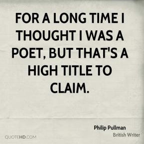 For a long time I thought I was a poet, but that's a high title to claim.