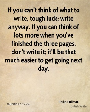 If you can't think of what to write, tough luck; write anyway. If you can think of lots more when you've finished the three pages, don't write it; it'll be that much easier to get going next day.