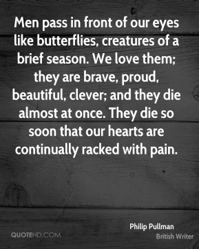 Philip Pullman - Men pass in front of our eyes like butterflies, creatures of a brief season. We love them; they are brave, proud, beautiful, clever; and they die almost at once. They die so soon that our hearts are continually racked with pain.